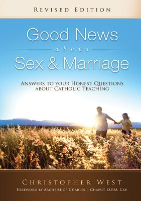 Good News about Sex & Marriage: Answers to Your Honest Questions about Catholic Teaching - West, Christopher, and Chaput, Charles J, Reverend (Foreword by)