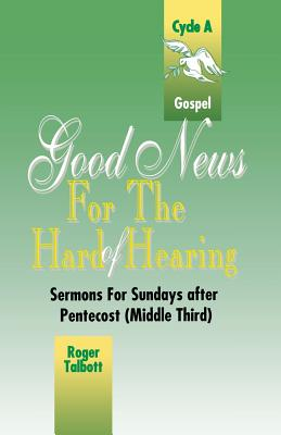 Good News for the Hard of Hearing: Sermons for Sundays After Pentecost (Middle Third): Cycle A: Gospel Texts - Talbott, Roger G