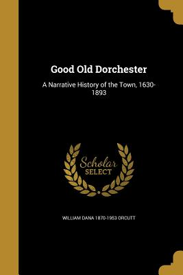 Good Old Dorchester: A Narrative History of the Town, 1630-1893 - Orcutt, William Dana 1870-1953