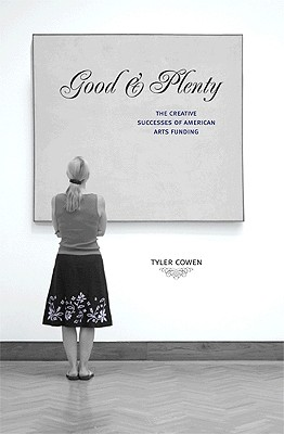 Good & Plenty: The Creative Successes of American Arts Funding - Cowen, Tyler