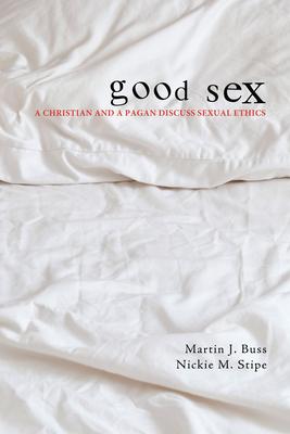 Good Sex: A Christian and a Pagan Discuss Sexual Ethics - Buss, Martin J