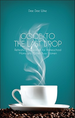 Good to the Last Drop: Refreshing Inspiration for Homeschool Moms and Other Busy Women - Wike, Dee Dee
