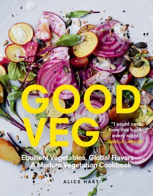 Good Veg: Ebullient Vegetables, Global Flavors--A Modern Vegetarian Cookbook - Hart, Alice