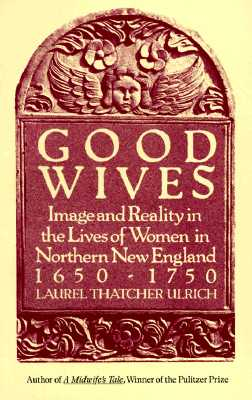 Good Wives: Image and Reality in the Lives of Women in Northern New England, 1650-1750 - Ulrich, Laurel Thatcher
