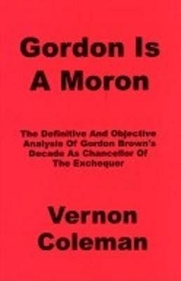 Gordon is a Moron: The Definitive and Objective Analysis of Gordon Brown's Decade as Chancellor of the Exchequer - Coleman, Vernon