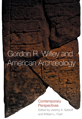 Gordon R. Willey and American Archeology: Contemporary Perspectives - Fash, William L, and Sabloff, Jeremy A (Editor)
