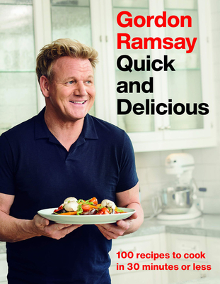 Gordon Ramsay Quick and Delicious: 100 Recipes to Cook in 30 Minutes or Less - Ramsay, Gordon