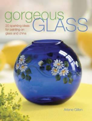 Gorgeous Glass: 20 Sparkling Ideas for Painting on Glass and China - Gillen, Arlene Swiatek