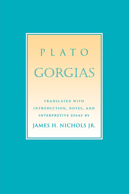 Gorgias - Plato, James H (Translated by), and Nichols, James H, Jr. (Translated by)