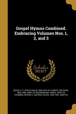 Gospel Hymns Combined. Embracing Volumes Nos. 1, 2, and 3 - [Bliss, P P (Philip Paul)] 1838-1876 (Creator), and Sankey, Ira David 1840-1908 (Creator), and McGranahan, James Joint Ed...