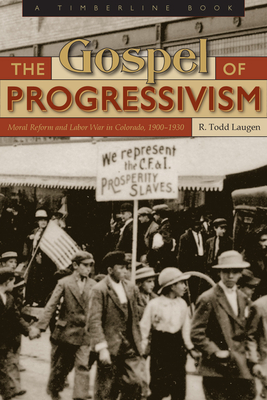 Gospel of Progressivism: Moral Reform and Labor War in Colorado, 1900-1930 - Laugen, R Todd