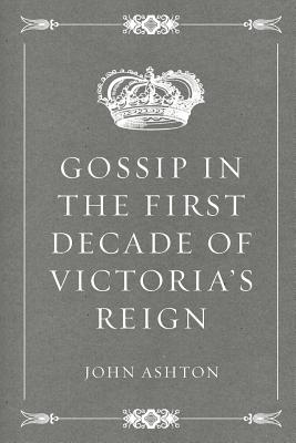 Gossip in the First Decade of Victoria's Reign - Ashton, John