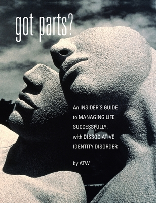 Got Parts?: an Insider's Guide to Managing Life Successfully with Dissociative Identity Disorder - W, A T, and Ritter, Rick T (Foreword by)