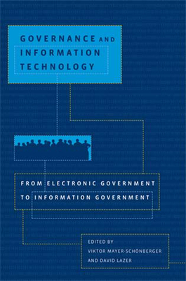 Governance and Information Technology: From Electronic Government to Information Government - Mayer-Schonberger, Viktor (Editor), and Lazer, David (Editor)