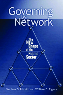 Governing by Network: The New Shape of the Public Sector - Goldsmith, Stephen, Professor, and Eggers, William D