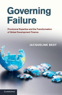 Governing Failure: Provisional Expertise and the Transformation of Global Development Finance - Best, Jacqueline