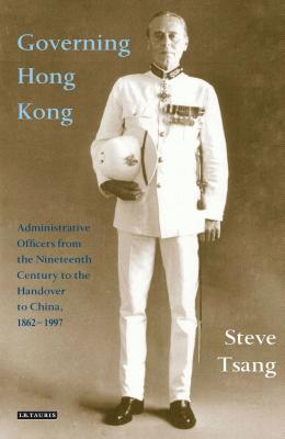 Governing Hong Kong: Administrative Officers from the Nineteenth Century to the Handover to China, 1862-1997 - Tsang, Steve