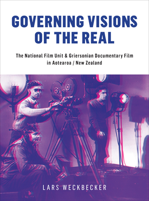 Governing Visions of the Real: The National Film Unit and Griersonian Documentary Film in Aotearoa/New Zealand - Weckbecker, Lars