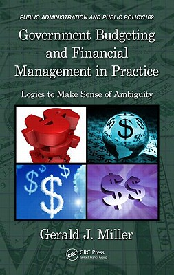 Government Budgeting and Financial Management in Practice: Logics to Make Sense of Ambiguity - Miller, Gerald J