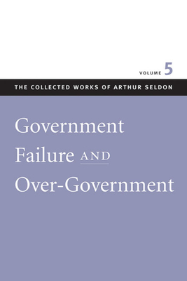 Government Failure and Over-Government - Seldon, Arthur