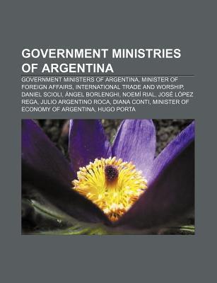 Government Ministries of Argentina: Government Ministers of Argentina, List of Foreign Ministers of Argentina, Jos Lpez Rega, Daniel Scioli - Books, LLC (Creator)