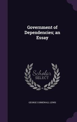Government of Dependencies; An Essay - Lewis, George Cornewall, Sir