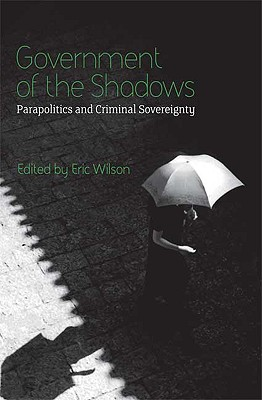 Government of the Shadows: Parapolitics and Criminal Sovereignty - Wilson, Eric