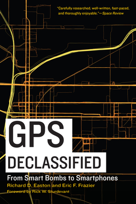 GPS Declassified: From Smart Bombs to Smartphones - Easton, Richard D, and Frazier, Eric F, and Sturdevant, Rick W (Foreword by)