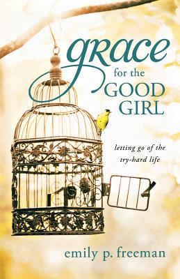 Grace for the Good Girl: Letting Go of the Try-Hard Life - Freeman, Emily P