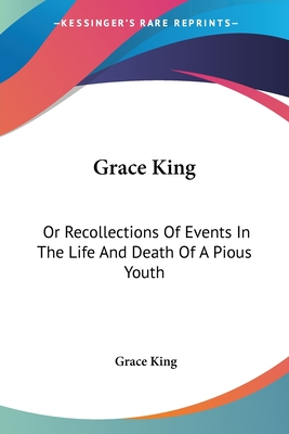 Grace King: Or Recollections of Events in the Life and Death of a Pious Youth: With Extracts from Her Diary (1840) - King, Grace