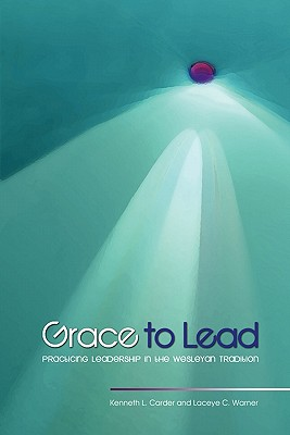 Grace to Lead: Practicing Leadership in the Wesleyan Tradition - Carder, Kenneth L