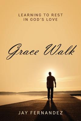 Grace Walk: Learning to Rest in God's Love - Fernandez, Jay