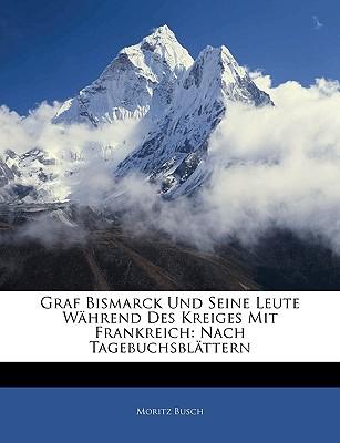 Graf Bismarck Und Seine Leute Wahrend Des Kreiges Mit Frankreich: Nach Tagebuchsblattern - Busch, Moritz, Dr.