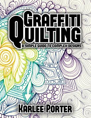 Graffiti Quilting: A Simple Guide to Complex Designs - Porter, Mrs Karlee J
