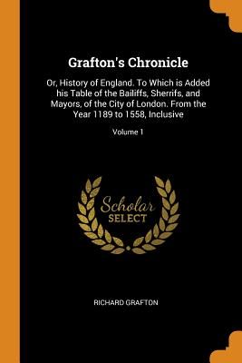 Grafton's Chronicle: Or, History of England. to Which Is Added His Table of the Bailiffs, Sherrifs, and Mayors, of the City of London. from the Year 1189 to 1558, Inclusive; Volume 1 - Grafton, Richard