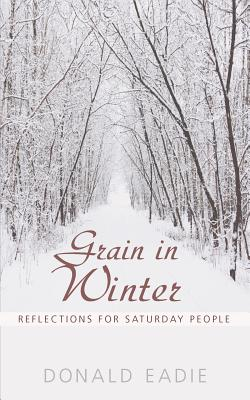 Grain in Winter: Reflections for Saturday People - Eadie, Donald