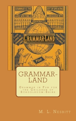 Grammar-Land: Grammar in Fun for the Children of Schoolroom-Shire - Nesbitt, M L
