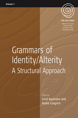 Grammars of Identity and Alterity: A Structural Approach - Baumann, Gerd (Editor), and Gingrich, Andre (Editor)