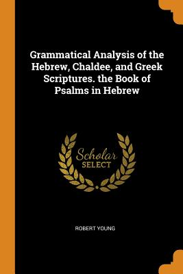 Grammatical Analysis of the Hebrew, Chaldee, and Greek Scriptures. the Book of Psalms in Hebrew - Young, Robert