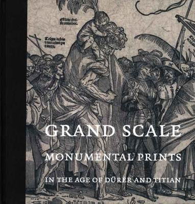 Grand Scale: Monumental Prints in the Age of Dürer and Titian - Silver, Larry (Editor), and Boorsch, Suzanne (Contributions by), and Armstrong, Lilian (Contributions by)