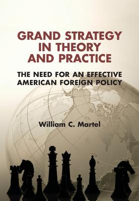 Grand Strategy in Theory and Practice: The Need for an Effective American Foreign Policy - Martel, William C