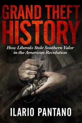 Grand Theft History: How Liberals Stole Southern Valor in the American Revolution - Pantano, Ilario