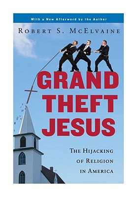 Grand Theft Jesus: The Hijacking of Religion in America - McElvaine, Robert S, Ph.D.