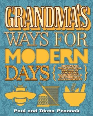 Grandma's Ways for Modern Days: Reviving Traditional Skills in Cooking, Gardening and Household Management - Peacock, Diana, and Peacock, Paul