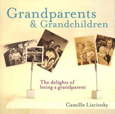 Grandparents & Grandchildren: The Delights of Being a Grandparent - Liscinsky, Camille