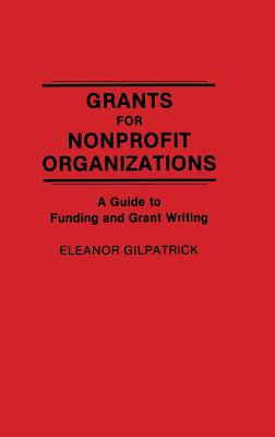 Grants for Nonprofit Organizations: A Guide to Funding and Grant Writing - Gilpatrick, Eleanor, Dr.