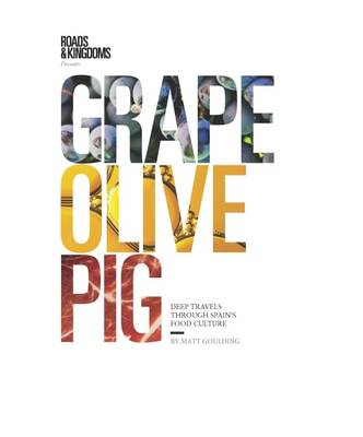 Grape, Olive, Pig: Deep Travels Through Spain's Food Culture - Goulding, Matt