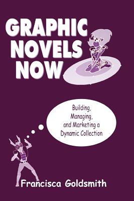 Graphic Novels Now: Building, Managing, and Marketing a Dynamic Collection - Goldsmith, Francisca