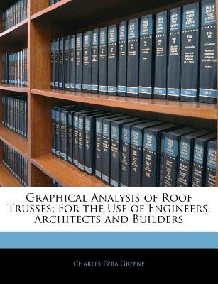 Graphical Analysis of Roof Trusses: For the Use of Engineers, Architects and Builders (1885) - Greene, Charles Ezra