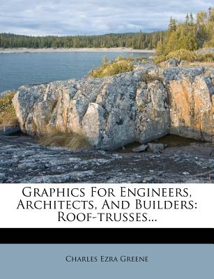 Graphics for Engineers, Architects, and Builders: Roof-Trusses... - Greene, Charles Ezra